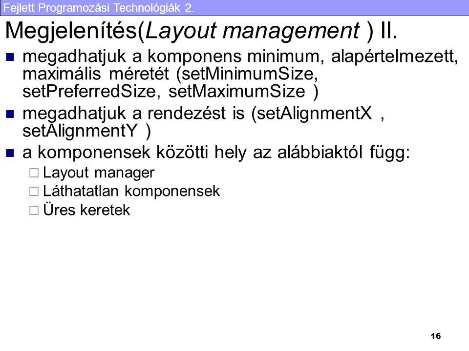 Fejlett Programozási Technológiák 2. 16 Megjelenítés(Layout management ) II. megadhatjuk a komponens minimum, alapértelmezett, maximális méretét (setM