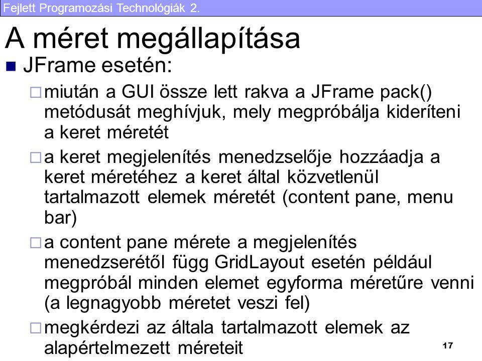 Fejlett Programozási Technológiák 2. 17 A méret megállapítása JFrame esetén:  miután a GUI össze lett rakva a JFrame pack() metódusát meghívjuk, mely