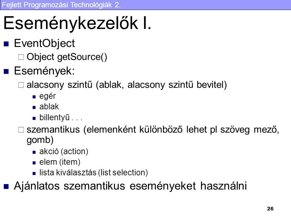 Fejlett Programozási Technológiák 2. 26 Eseménykezelők I. EventObject  Object getSource() Események:  alacsony szintű (ablak, alacsony szintű bevite