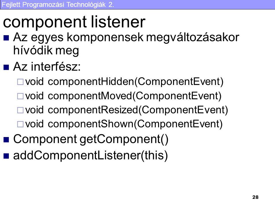 Fejlett Programozási Technológiák 2. 28 component listener Az egyes komponensek megváltozásakor hívódik meg Az interfész:  void componentHidden(Compo