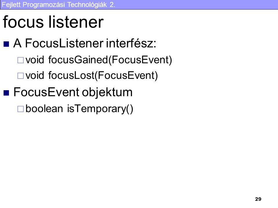 Fejlett Programozási Technológiák 2. 29 focus listener A FocusListener interfész:  void focusGained(FocusEvent)  void focusLost(FocusEvent) FocusEve