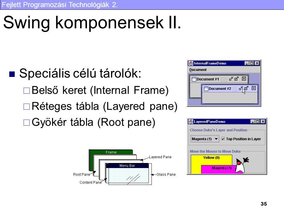 Fejlett Programozási Technológiák 2. 35 Swing komponensek II. Speciális célú tárolók:  Belső keret (Internal Frame)  Réteges tábla (Layered pane) 