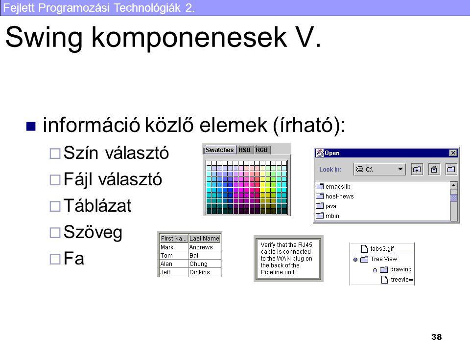 Fejlett Programozási Technológiák 2. 38 Swing komponenesek V. információ közlő elemek (írható):  Szín választó  Fájl választó  Táblázat  Szöveg 