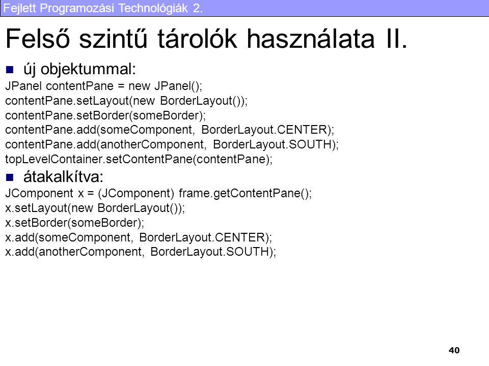 Fejlett Programozási Technológiák 2. 40 Felső szintű tárolók használata II. új objektummal: JPanel contentPane = new JPanel(); contentPane.setLayout(n