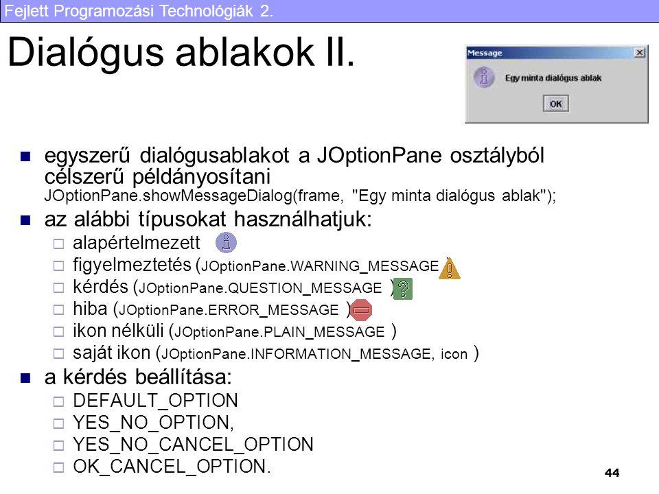 Fejlett Programozási Technológiák 2. 44 Dialógus ablakok II. egyszerű dialógusablakot a JOptionPane osztályból célszerű példányosítani JOptionPane.sho