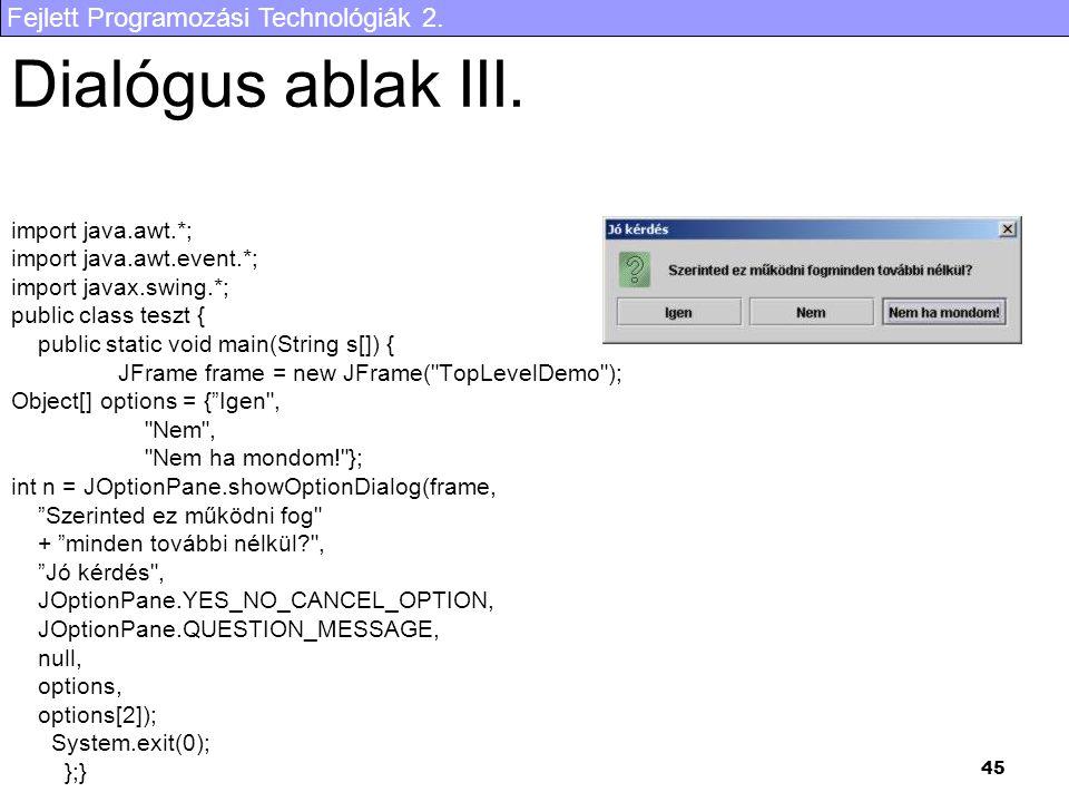 Fejlett Programozási Technológiák 2. 45 Dialógus ablak III. import java.awt.*; import java.awt.event.*; import javax.swing.*; public class teszt { pub