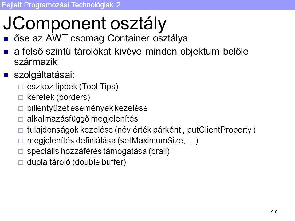 Fejlett Programozási Technológiák 2. 47 JComponent osztály őse az AWT csomag Container osztálya a felső szintű tárolókat kivéve minden objektum belőle