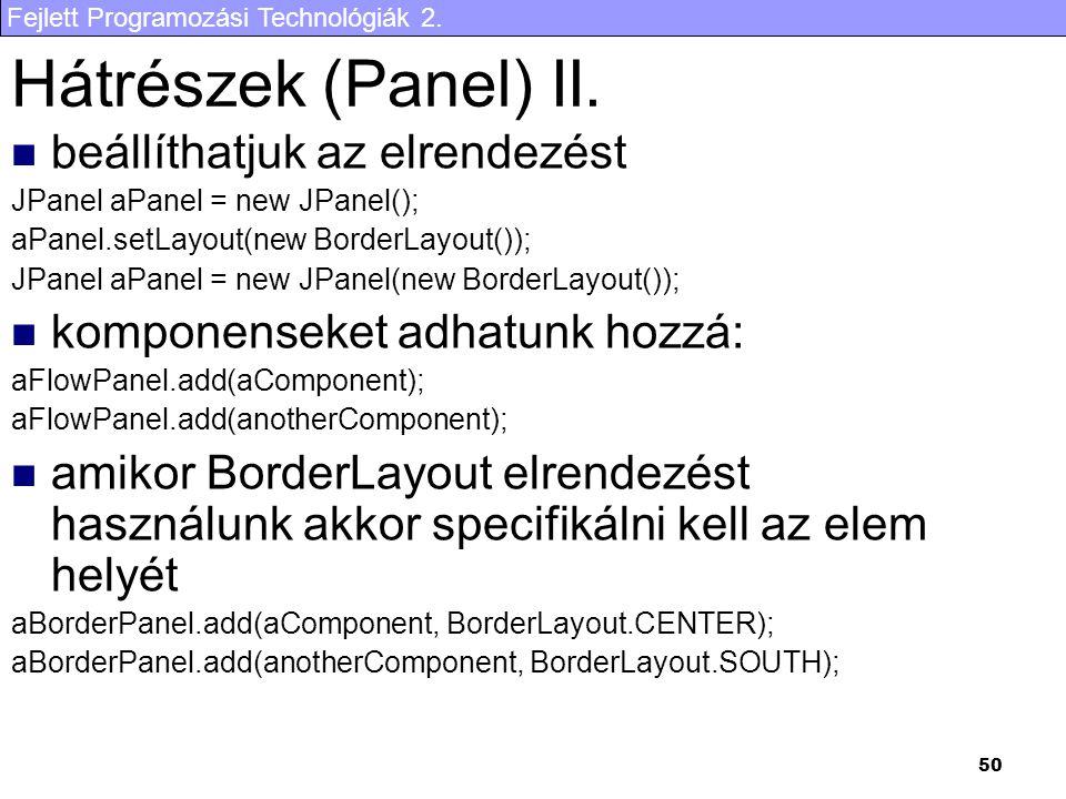 Fejlett Programozási Technológiák 2. 50 Hátrészek (Panel) II. beállíthatjuk az elrendezést JPanel aPanel = new JPanel(); aPanel.setLayout(new BorderLa