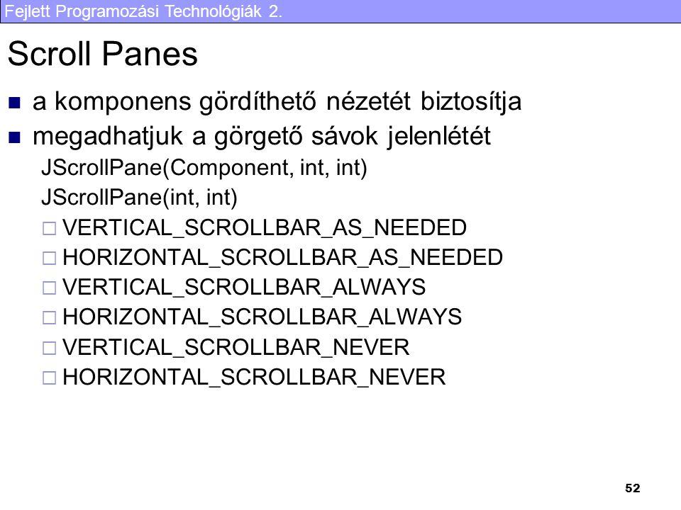 Fejlett Programozási Technológiák 2. 52 Scroll Panes a komponens gördíthető nézetét biztosítja megadhatjuk a görgető sávok jelenlétét JScrollPane(Comp