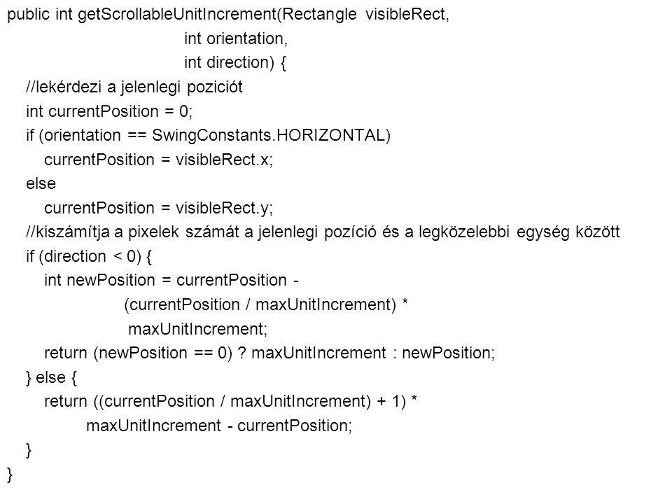Fejlett Programozási Technológiák 2. 57 public int getScrollableUnitIncrement(Rectangle visibleRect, int orientation, int direction) { //lekérdezi a j
