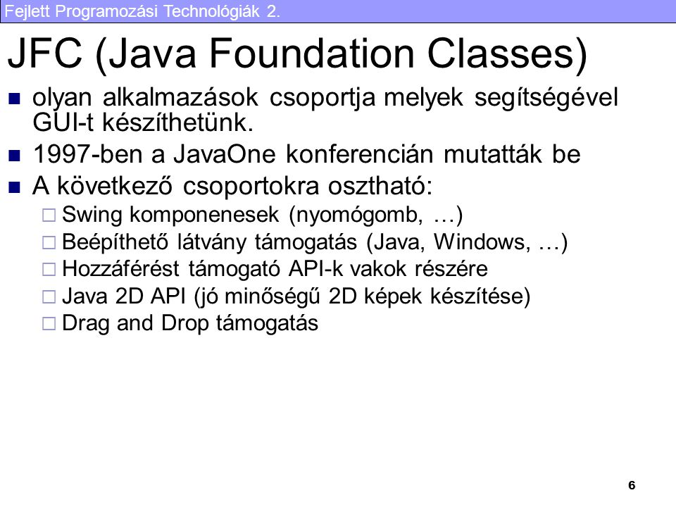 Fejlett Programozási Technológiák 2. 6 JFC (Java Foundation Classes) olyan alkalmazások csoportja melyek segítségével GUI-t készíthetünk. 1997-ben a J