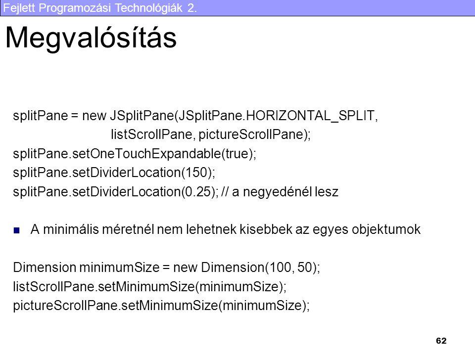 Fejlett Programozási Technológiák 2. 62 Megvalósítás splitPane = new JSplitPane(JSplitPane.HORIZONTAL_SPLIT, listScrollPane, pictureScrollPane); split