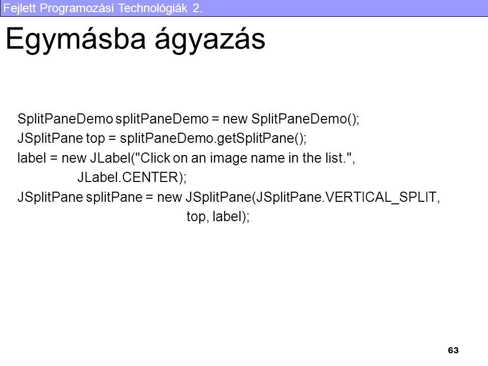 Fejlett Programozási Technológiák 2. 63 Egymásba ágyazás SplitPaneDemo splitPaneDemo = new SplitPaneDemo(); JSplitPane top = splitPaneDemo.getSplitPan