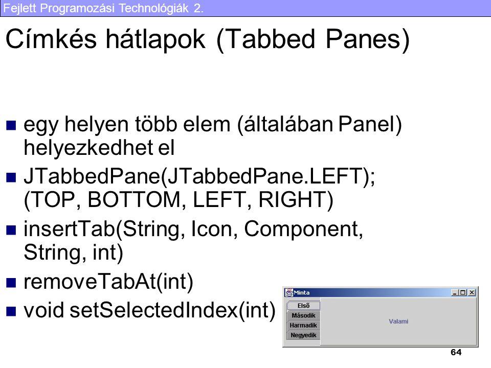 Fejlett Programozási Technológiák 2. 64 Címkés hátlapok (Tabbed Panes) egy helyen több elem (általában Panel) helyezkedhet el JTabbedPane(JTabbedPane.