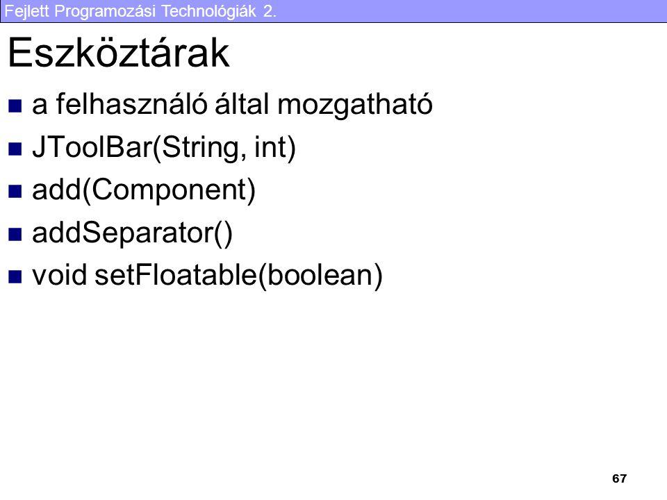 Fejlett Programozási Technológiák 2. 67 Eszköztárak a felhasználó által mozgatható JToolBar(String, int) add(Component) addSeparator() void setFloatab