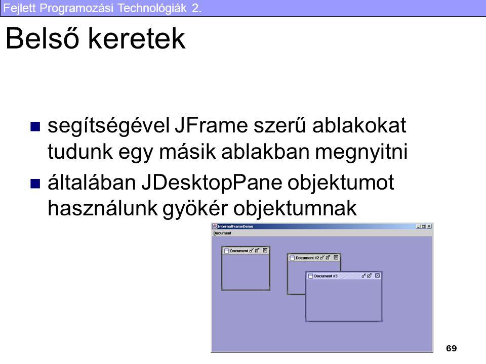 Fejlett Programozási Technológiák 2. 69 Belső keretek segítségével JFrame szerű ablakokat tudunk egy másik ablakban megnyitni általában JDesktopPane o