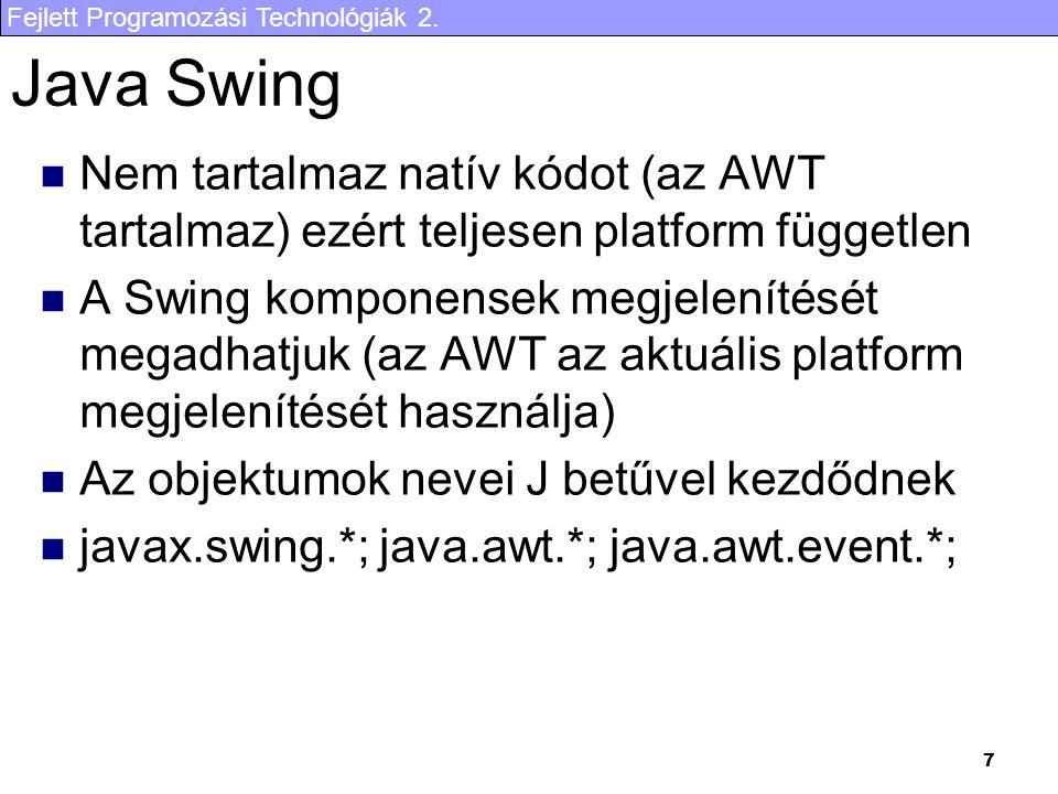Fejlett Programozási Technológiák 2. 7 Java Swing Nem tartalmaz natív kódot (az AWT tartalmaz) ezért teljesen platform független A Swing komponensek m