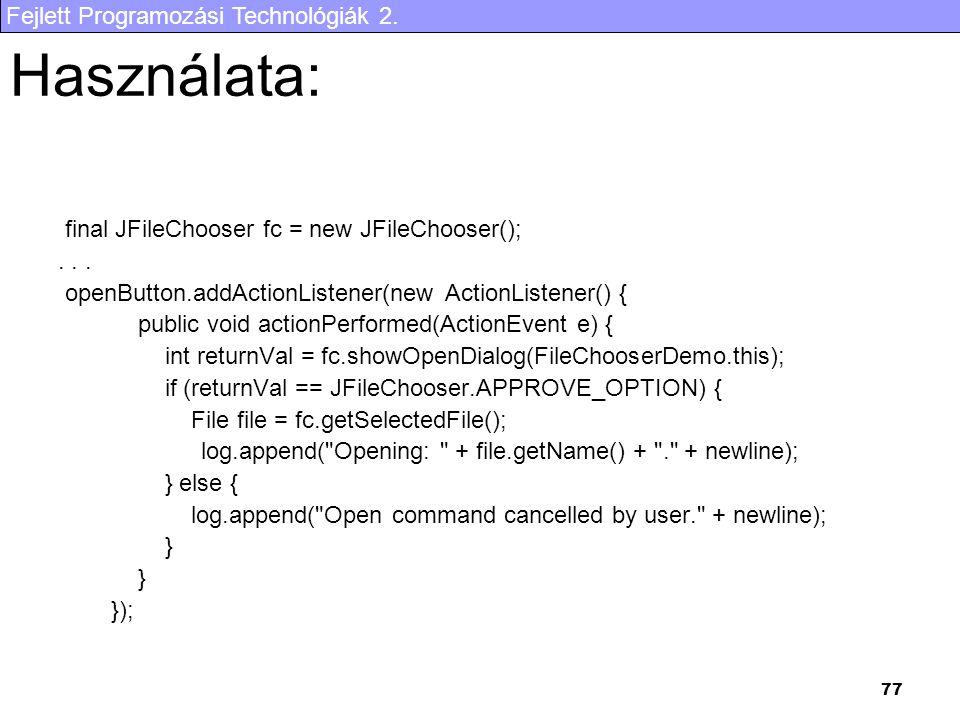 Fejlett Programozási Technológiák 2. 77 Használata: final JFileChooser fc = new JFileChooser();... openButton.addActionListener(new ActionListener() {