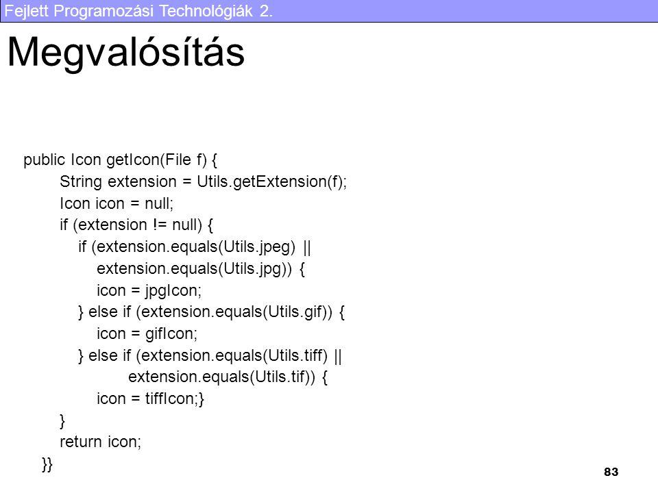 Fejlett Programozási Technológiák 2. 83 Megvalósítás public Icon getIcon(File f) { String extension = Utils.getExtension(f); Icon icon = null; if (ext
