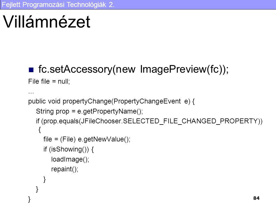 Fejlett Programozási Technológiák 2. 84 Villámnézet fc.setAccessory(new ImagePreview(fc)); File file = null;... public void propertyChange(PropertyCha