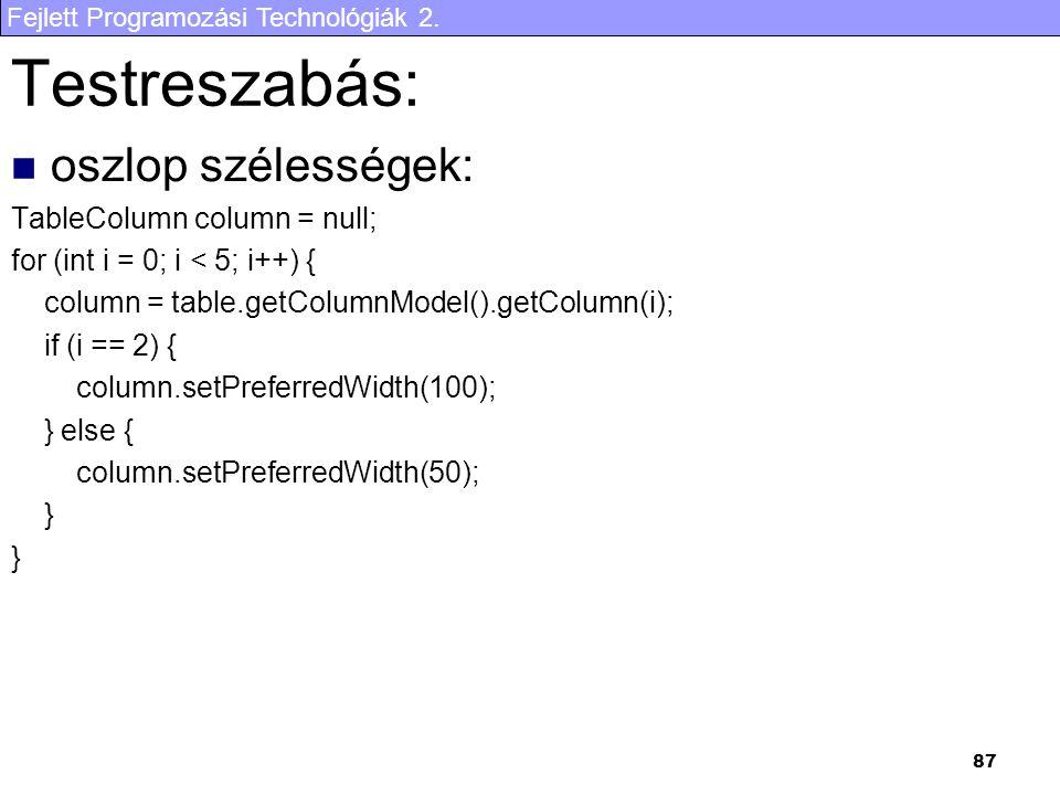 Fejlett Programozási Technológiák 2. 87 Testreszabás: oszlop szélességek: TableColumn column = null; for (int i = 0; i < 5; i++) { column = table.getC