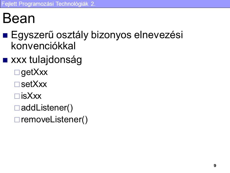 Fejlett Programozási Technológiák 2. 9 Bean Egyszerű osztály bizonyos elnevezési konvenciókkal xxx tulajdonság  getXxx  setXxx  isXxx  addListener