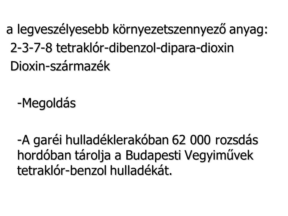 a legveszélyesebb környezetszennyező anyag: 2-3-7-8 tetraklór-dibenzol-dipara-dioxin 2-3-7-8 tetraklór-dibenzol-dipara-dioxin Dioxin-származék Dioxin-származék -Megoldás -A garéi hulladéklerakóban 62 000 rozsdás hordóban tárolja a Budapesti Vegyiművek tetraklór-benzol hulladékát.