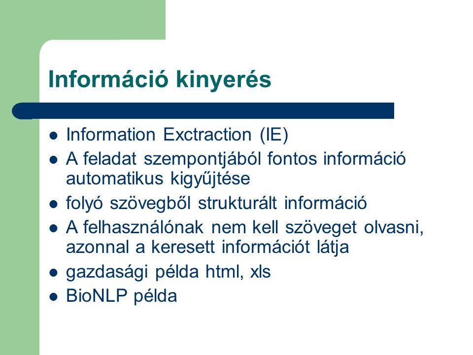 Információ kinyerés Information Exctraction (IE) A feladat szempontjából fontos információ automatikus kigyűjtése folyó szövegből strukturált információ A felhasználónak nem kell szöveget olvasni, azonnal a keresett információt látja gazdasági példa html, xls BioNLP példa