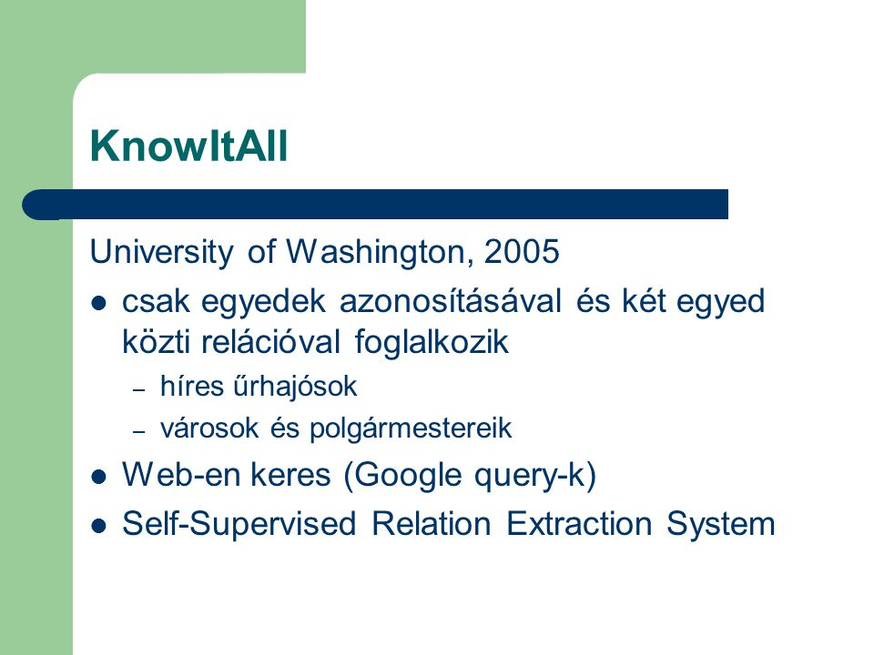 KnowItAll University of Washington, 2005 csak egyedek azonosításával és két egyed közti relációval foglalkozik – híres űrhajósok – városok és polgármestereik Web-en keres (Google query-k) Self-Supervised Relation Extraction System