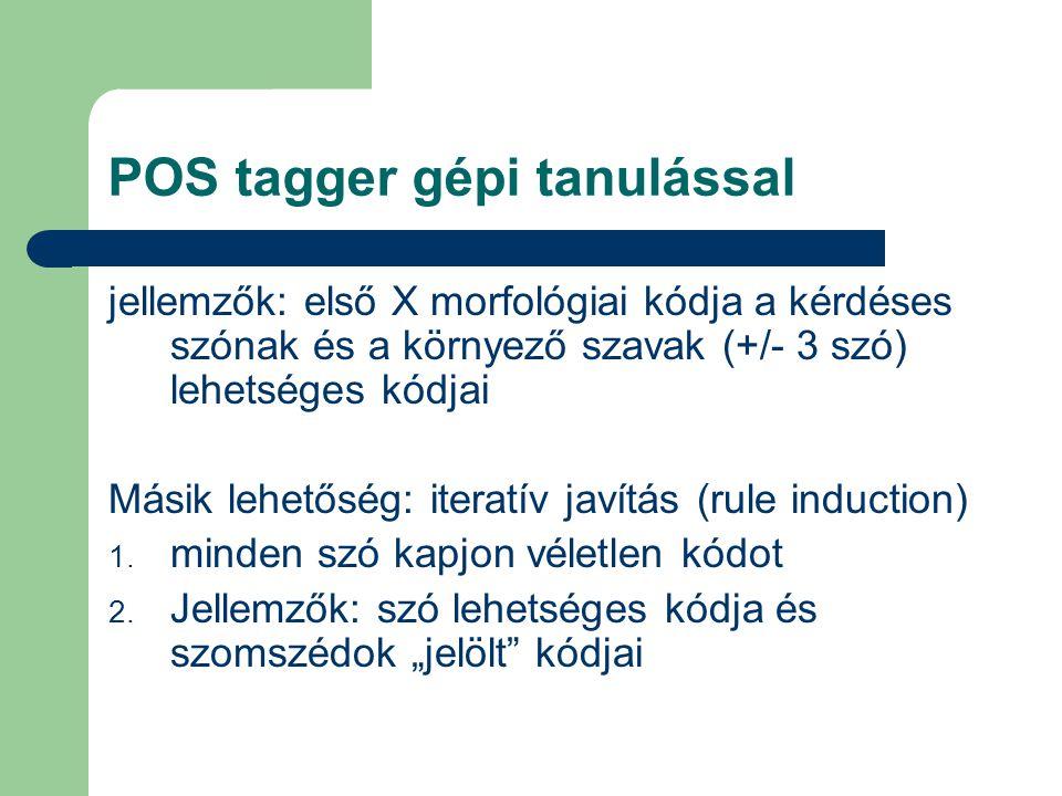 POS tagger gépi tanulással jellemzők: első X morfológiai kódja a kérdéses szónak és a környező szavak (+/- 3 szó) lehetséges kódjai Másik lehetőség: iteratív javítás (rule induction) 1.