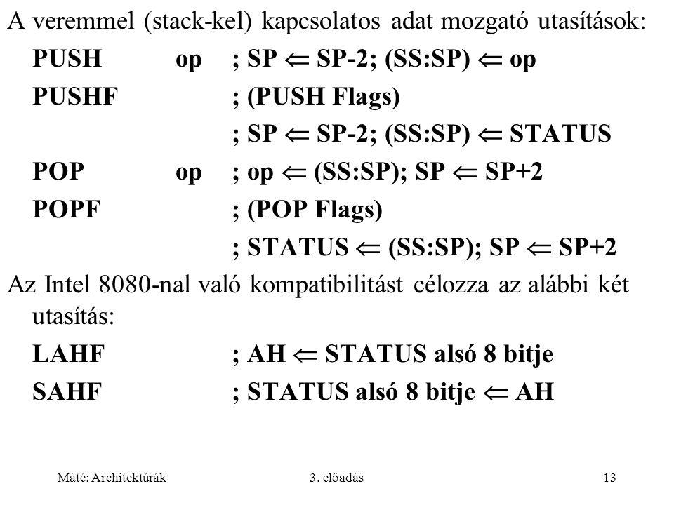 Máté: Architektúrák3. előadás13 A veremmel (stack-kel) kapcsolatos adat mozgató utasítások: PUSHop; SP  SP-2; (SS:SP)  op PUSHF; (PUSH Flags) ; SP 