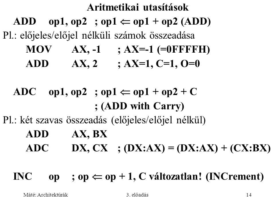 Máté: Architektúrák3. előadás14 Aritmetikai utasítások ADDop1, op2; op1  op1 + op2 (ADD) Pl.: előjeles/előjel nélküli számok összeadása MOVAX, -1; AX