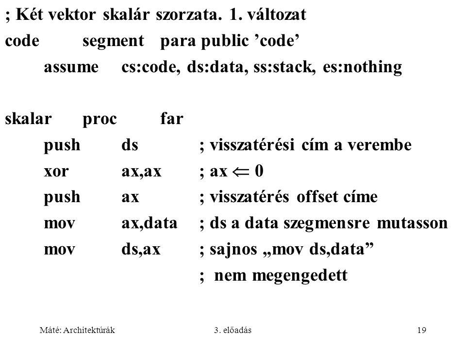 Máté: Architektúrák3. előadás19 ; Két vektor skalár szorzata. 1. változat codesegment para public 'code' assume cs:code, ds:data, ss:stack, es:nothing