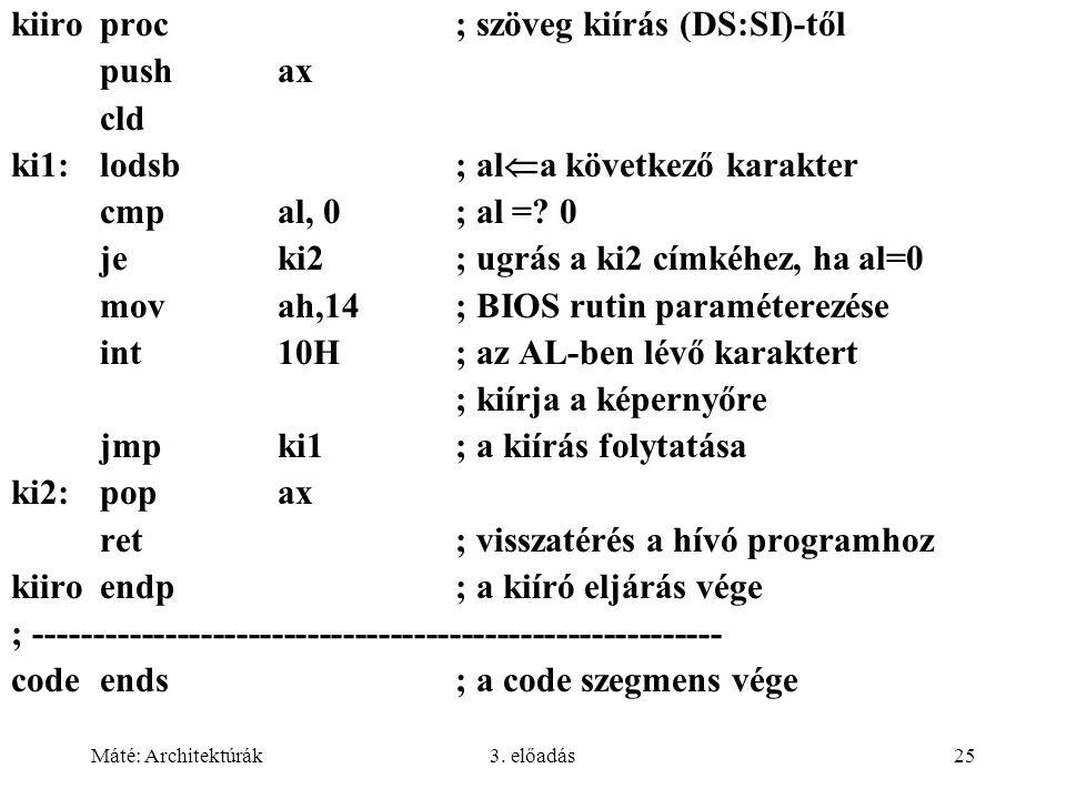 Máté: Architektúrák3. előadás25 kiiroproc ; szöveg kiírás (DS:SI)-től pushax cld ki1:lodsb ; al  a következő karakter cmpal, 0; al =? 0 jeki2; ugrás
