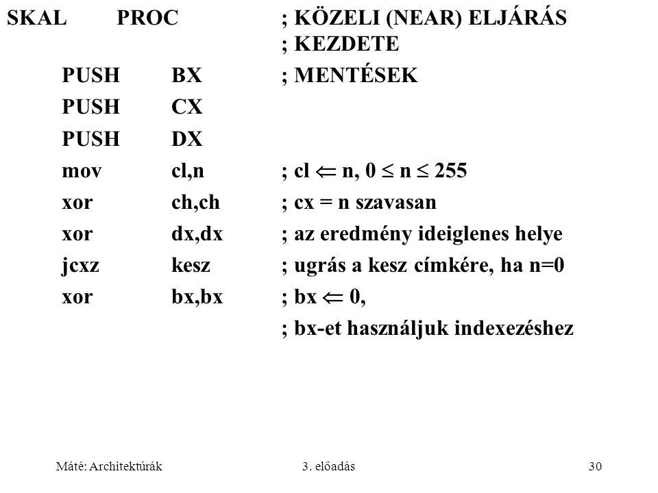 Máté: Architektúrák3. előadás30 SKALPROC; KÖZELI (NEAR) ELJÁRÁS ; KEZDETE PUSHBX; MENTÉSEK PUSHCX PUSHDX movcl,n; cl  n, 0  n  255 xorch,ch; cx = n