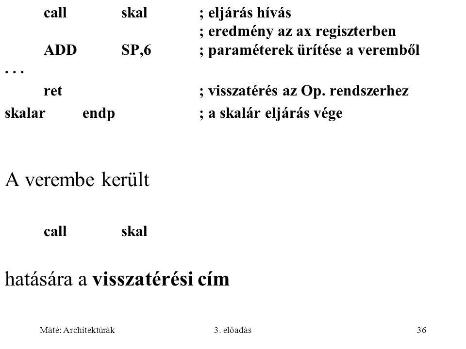 Máté: Architektúrák3. előadás36 callskal; eljárás hívás ; eredmény az ax regiszterben ADDSP,6; paraméterek ürítése a veremből... ret; visszatérés az O