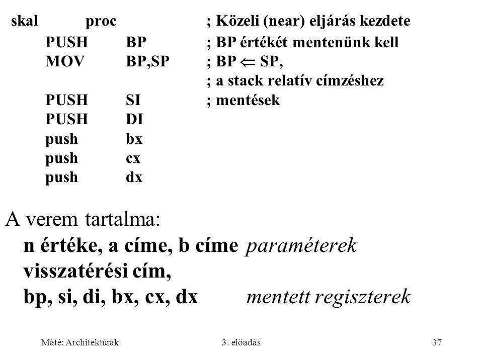 Máté: Architektúrák3. előadás37 skalproc; Közeli (near) eljárás kezdete PUSHBP; BP értékét mentenünk kell MOVBP,SP; BP  SP, ; a stack relatív címzésh