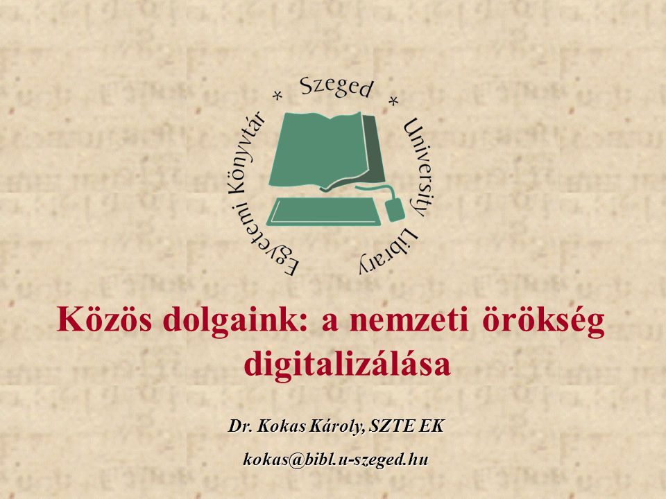 Dr. Kokas Károly, SZTE EK kokas@bibl.u-szeged.hu Közös dolgaink: a nemzeti örökség digitalizálása
