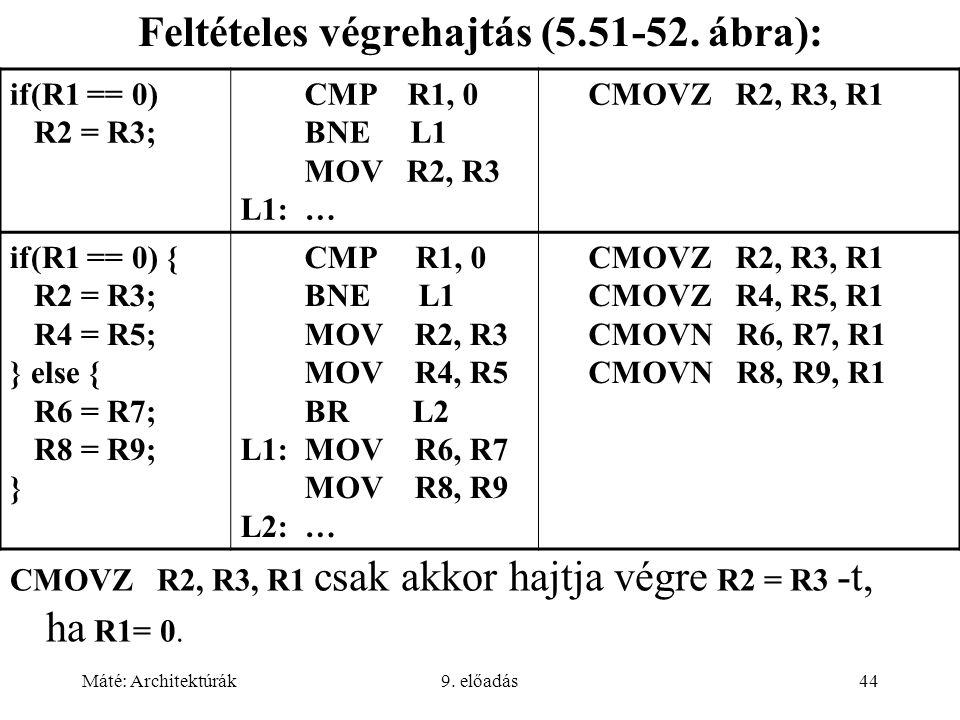 Máté: Architektúrák9. előadás44 Feltételes végrehajtás (5.51-52. ábra): if(R1 == 0) R2 = R3; CMP R1, 0 BNE L1 MOV R2, R3 L1: … CMOVZ R2, R3, R1 if(R1
