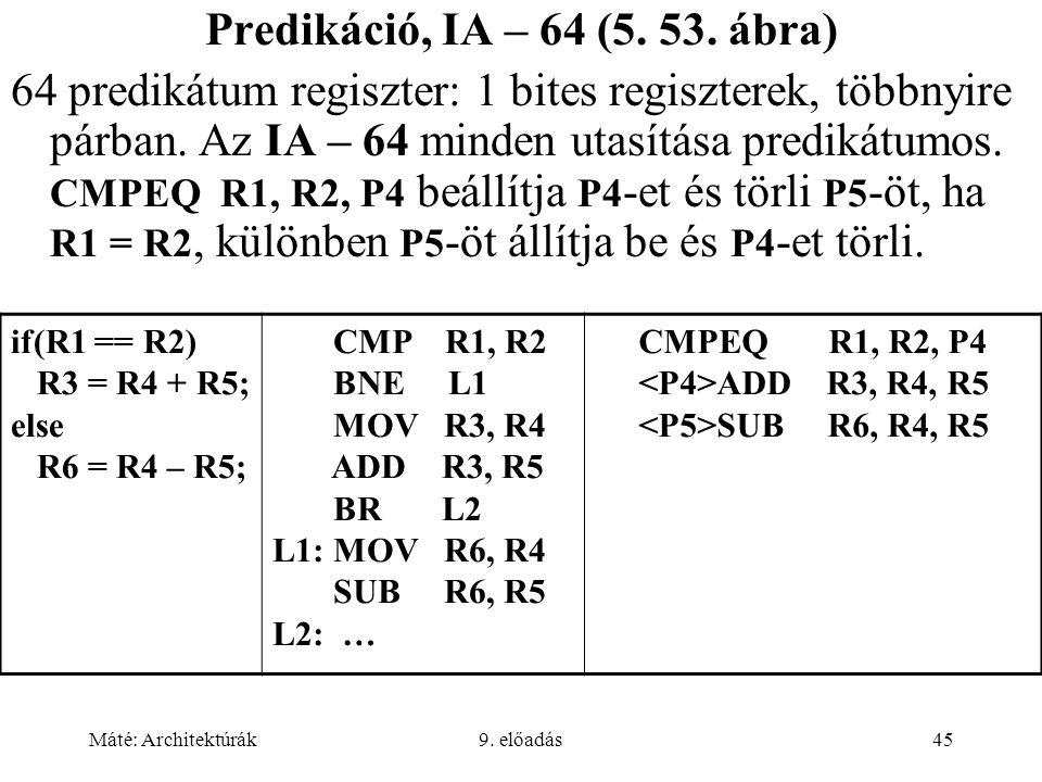 Máté: Architektúrák9. előadás45 Predikáció, IA – 64 (5. 53. ábra) 64 predikátum regiszter: 1 bites regiszterek, többnyire párban. Az IA – 64 minden ut