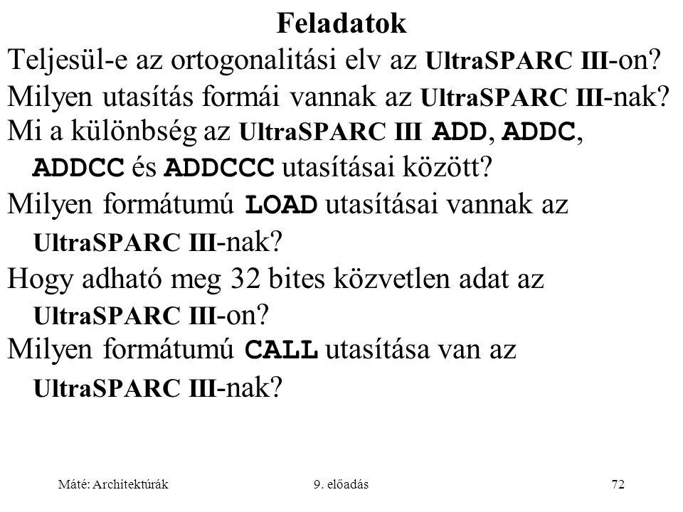 Máté: Architektúrák9. előadás72 Feladatok Teljesül-e az ortogonalitási elv az UltraSPARC III -on? Milyen utasítás formái vannak az UltraSPARC III -nak