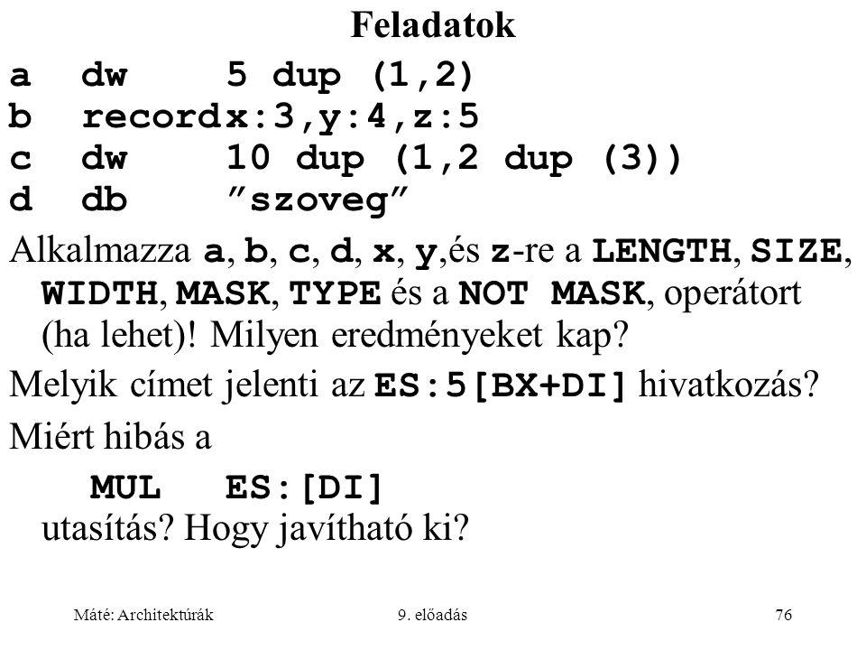 """Máté: Architektúrák9. előadás76 Feladatok adw5 dup (1,2) brecordx:3,y:4,z:5 cdw10 dup (1,2 dup (3)) ddb""""szoveg"""" Alkalmazza a, b, c, d, x, y,és z -re a"""