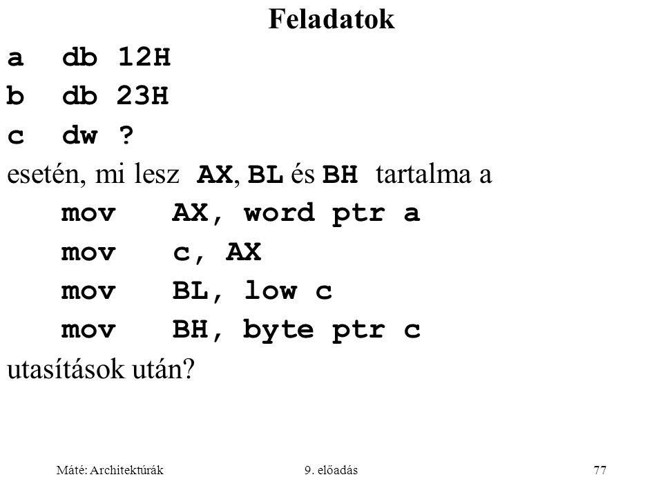 Máté: Architektúrák9. előadás77 Feladatok adb12H bdb 23H cdw? esetén, mi lesz AX, BL és BH tartalma a movAX, word ptr a movc, AX movBL, low c movBH, b