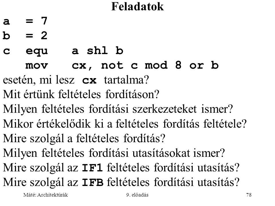 Máté: Architektúrák9. előadás78 Feladatok a= 7 b= 2 cequa shl b movcx, not c mod 8 or b esetén, mi lesz cx tartalma? Mit értünk feltételes fordításon?