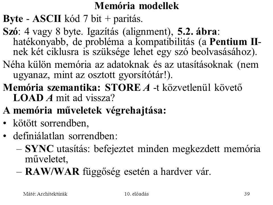 Máté: Architektúrák10. előadás39 Memória modellek Byte - ASCII kód 7 bit + paritás.