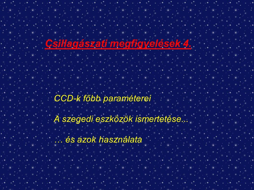 Csillagászati megfigyelések 4. CCD-k főbb paraméterei A szegedi eszközök ismertetése...