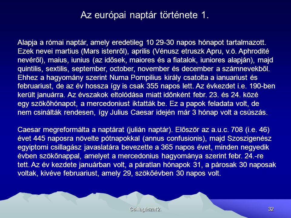 Csillagászat 2.32 Az európai naptár története 1. Alapja a római naptár, amely eredetileg 10 29-30 napos hónapot tartalmazott. Ezek nevei martius (Mars