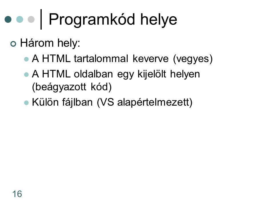 16 Programkód helye Három hely: A HTML tartalommal keverve (vegyes) A HTML oldalban egy kijelölt helyen (beágyazott kód) Külön fájlban (VS alapértelmezett)