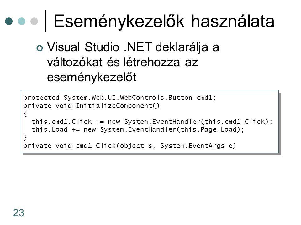 23 Eseménykezelők használata Visual Studio.NET deklarálja a változókat és létrehozza az eseménykezelőt protected System.Web.UI.WebControls.Button cmd1; private void InitializeComponent() { this.cmd1.Click += new System.EventHandler(this.cmd1_Click); this.Load += new System.EventHandler(this.Page_Load); } private void cmd1_Click(object s, System.EventArgs e) protected System.Web.UI.WebControls.Button cmd1; private void InitializeComponent() { this.cmd1.Click += new System.EventHandler(this.cmd1_Click); this.Load += new System.EventHandler(this.Page_Load); } private void cmd1_Click(object s, System.EventArgs e)
