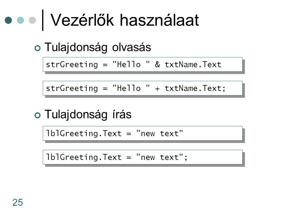 25 Vezérlők használaat Tulajdonság olvasás Tulajdonság írás lblGreeting.Text = new text strGreeting = Hello & txtName.Text strGreeting = Hello + txtName.Text; lblGreeting.Text = new text ;